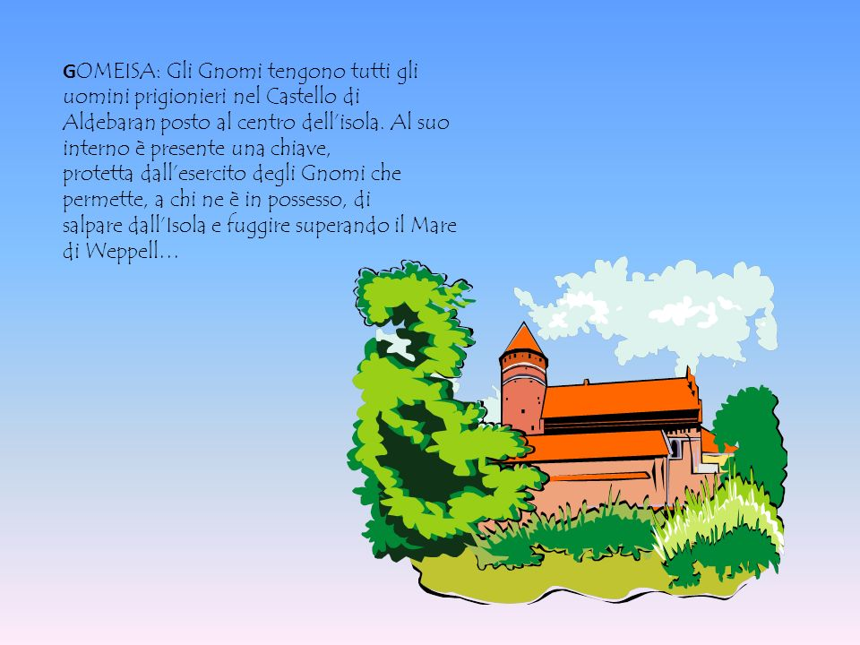 G OMEISA: Gli Gnomi tengono tutti gli uomini prigionieri nel Castello di Aldebaran posto al centro dellisola. Al suo interno è presente una chiave, pr