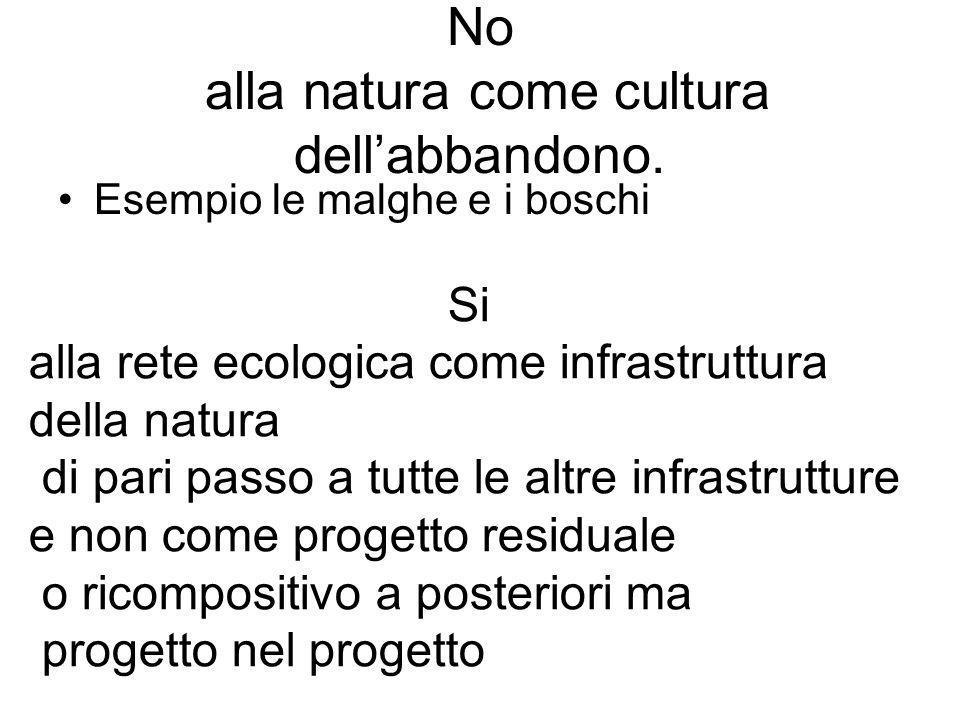 No alla natura come cultura dellabbandono. Esempio le malghe e i boschi Si alla rete ecologica come infrastruttura della natura di pari passo a tutte