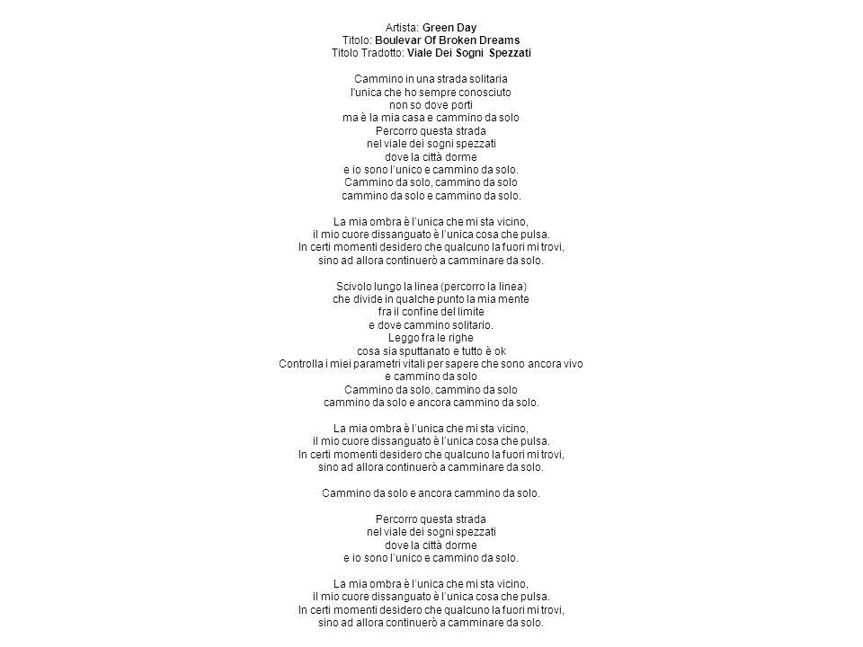 Artista: Green Day Titolo: Boulevar Of Broken Dreams Titolo Tradotto: Viale Dei Sogni Spezzati Cammino in una strada solitaria l unica che ho sempre conosciuto non so dove porti ma è la mia casa e cammino da solo Percorro questa strada nel viale dei sogni spezzati dove la città dorme e io sono lunico e cammino da solo.