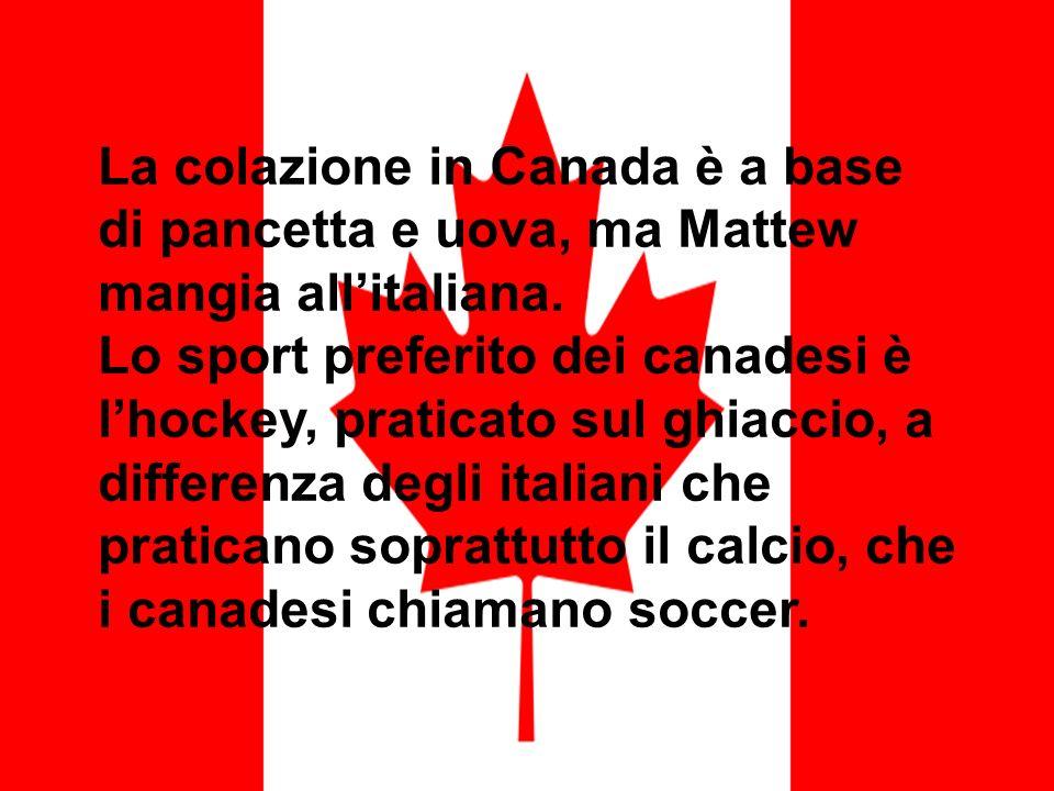 La colazione in Canada è a base di pancetta e uova, ma Mattew mangia allitaliana. Lo sport preferito dei canadesi è lhockey, praticato sul ghiaccio, a