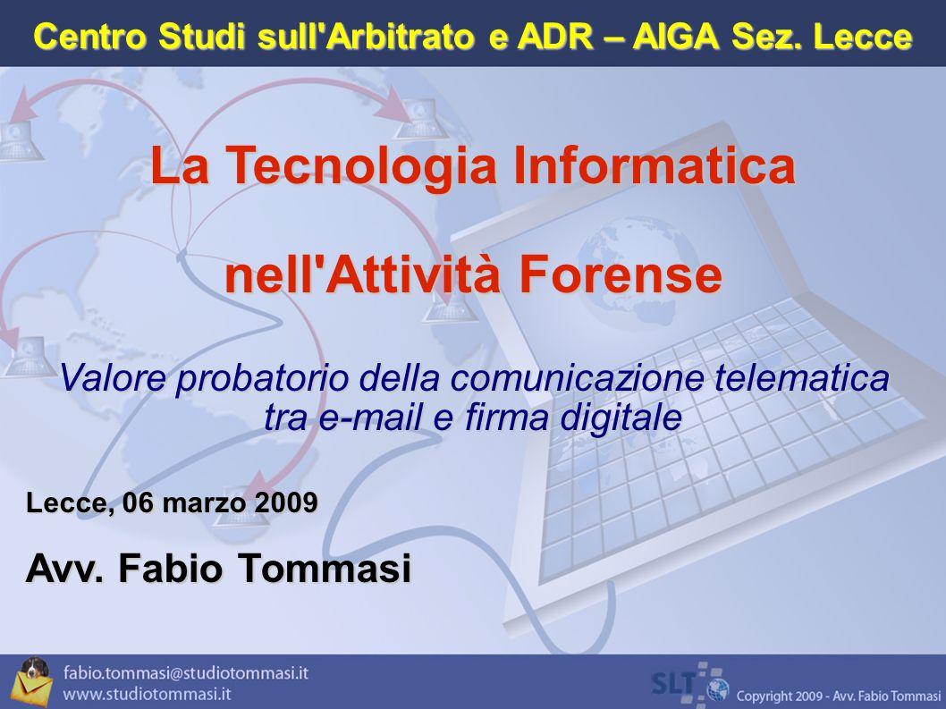 La Tecnologia Informatica nell Attività Forense Valore probatorio della comunicazione telematica tra e-mail e firma digitale Lecce, 06 marzo 2009 Avv.