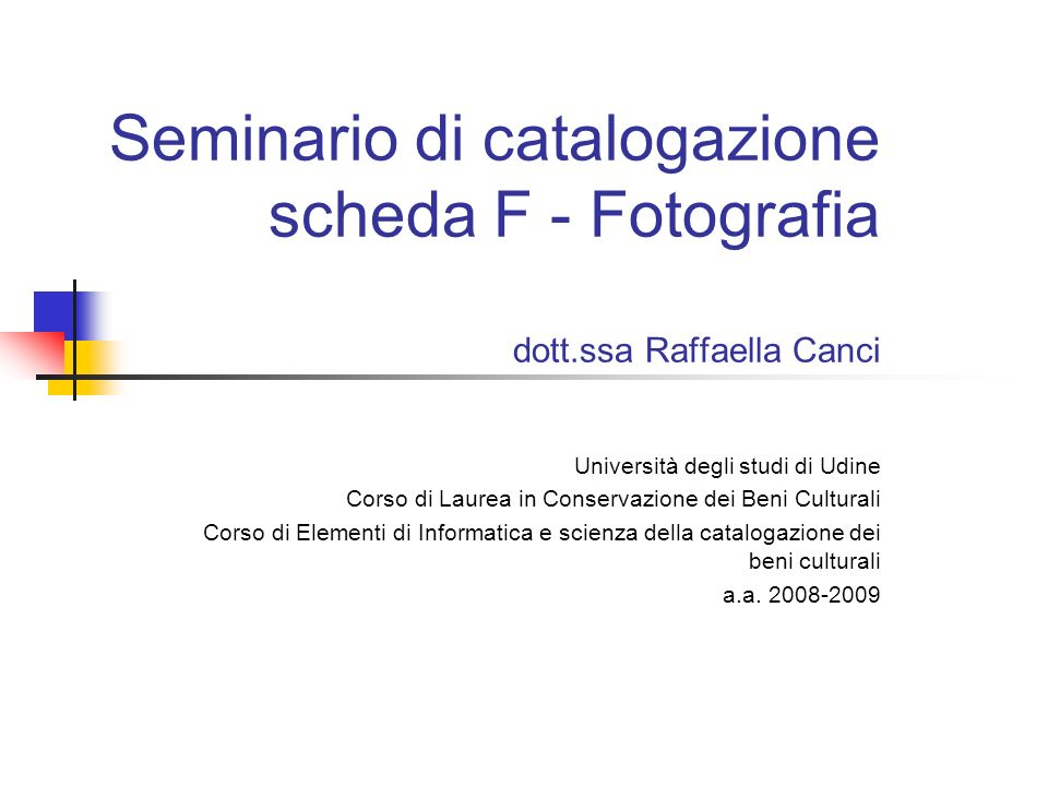 Seminario di catalogazione scheda F - Fotografia dott.ssa Raffaella Canci Università degli studi di Udine Corso di Laurea in Conservazione dei Beni Cu