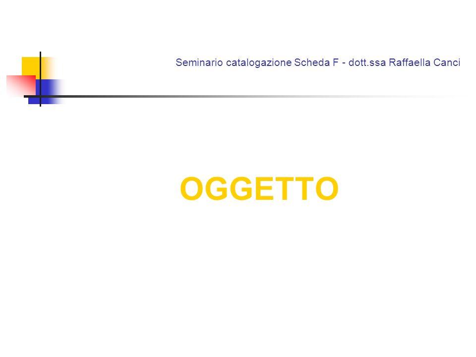 Seminario catalogazione Scheda F - dott.ssa Raffaella Canci OGGETTO