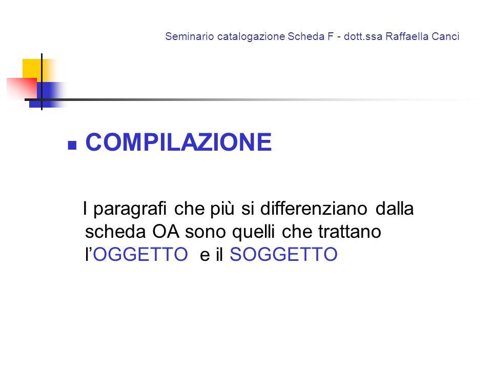 Seminario catalogazione Scheda F - dott.ssa Raffaella Canci COMPILAZIONE I paragrafi che più si differenziano dalla scheda OA sono quelli che trattano
