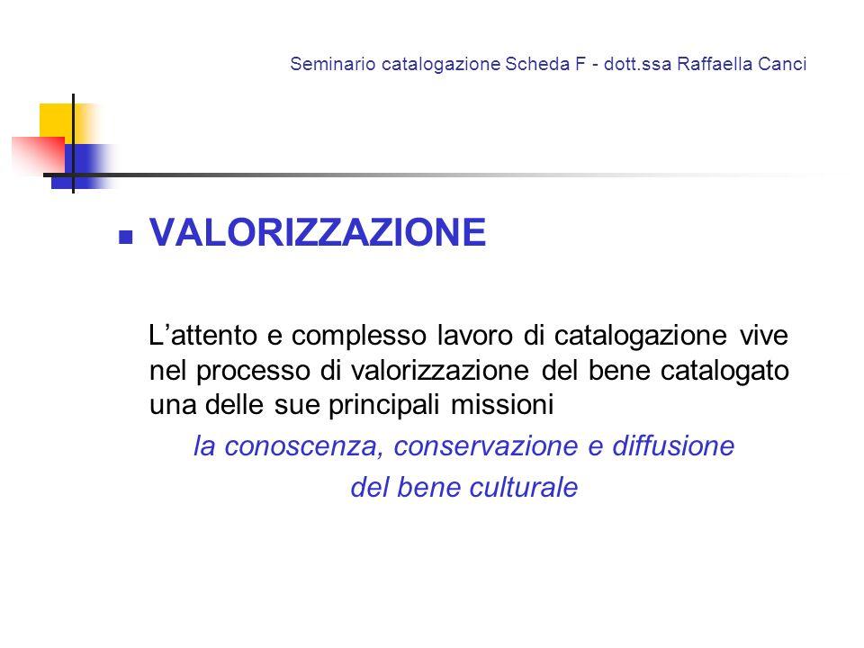 Seminario catalogazione Scheda F - dott.ssa Raffaella Canci VALORIZZAZIONE Lattento e complesso lavoro di catalogazione vive nel processo di valorizza