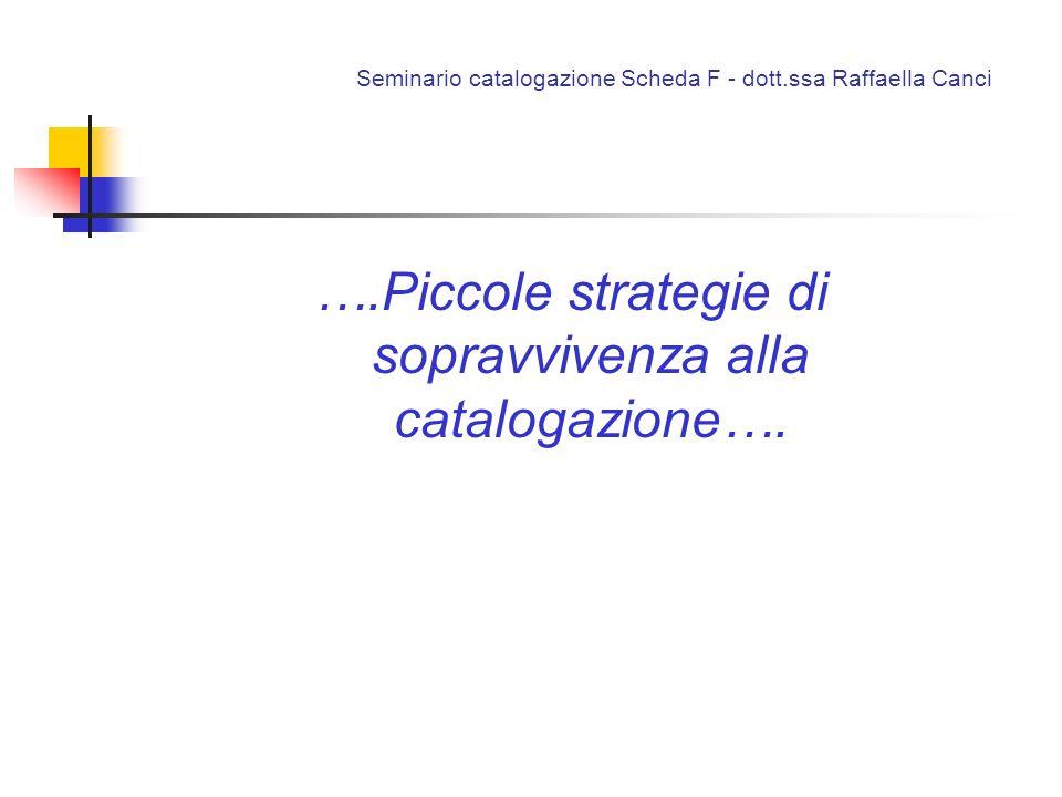 Seminario catalogazione Scheda F - dott.ssa Raffaella Canci ….Piccole strategie di sopravvivenza alla catalogazione….