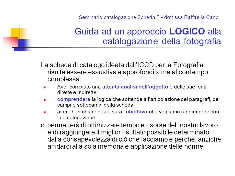 Seminario catalogazione Scheda F - dott.ssa Raffaella Canci Guida ad un approccio LOGICO alla catalogazione della fotografia La scheda di catalogo ide
