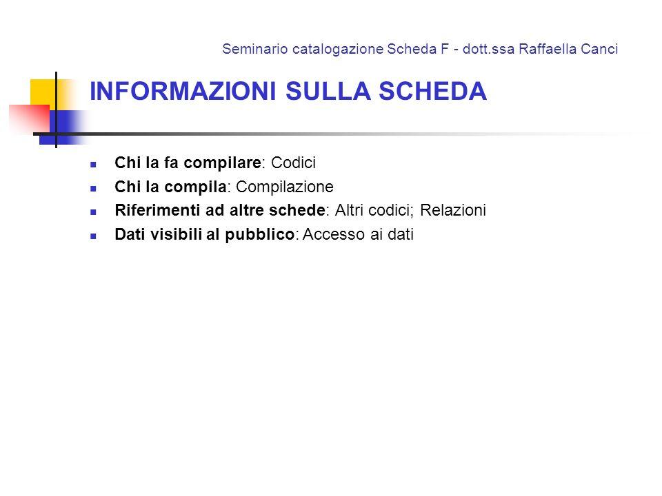 Seminario catalogazione Scheda F - dott.ssa Raffaella Canci INFORMAZIONI SULLA SCHEDA Chi la fa compilare: Codici Chi la compila: Compilazione Riferim