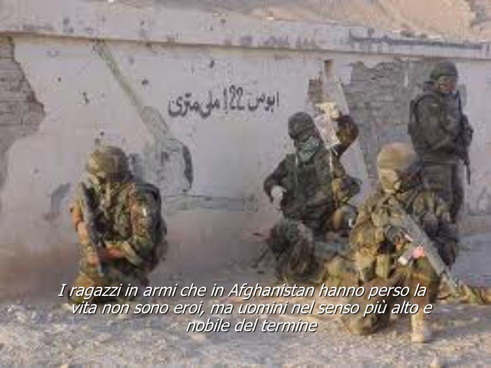 I ragazzi in armi che in Afghanistan hanno perso la vita non sono eroi, ma uomini nel senso più alto e nobile del termine