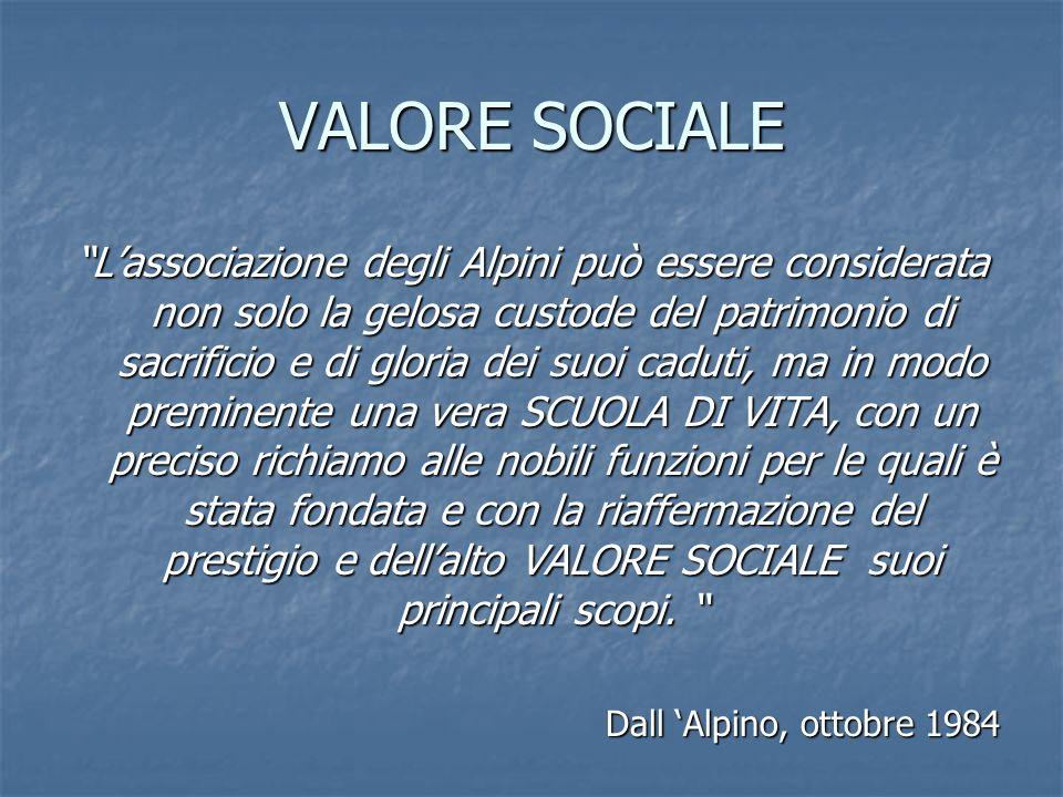 VALORE SOCIALE Lassociazione degli Alpini può essere considerata non solo la gelosa custode del patrimonio di sacrificio e di gloria dei suoi caduti,