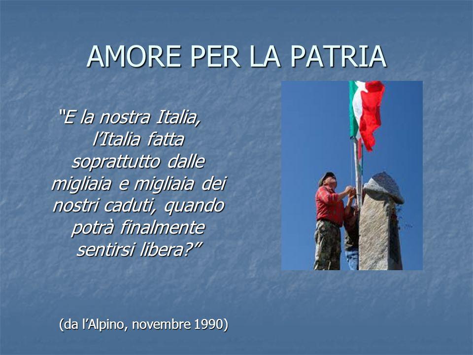 AMORE PER LA PATRIA E la nostra Italia, lItalia fatta soprattutto dalle migliaia e migliaia dei nostri caduti, quando potrà finalmente sentirsi libera.