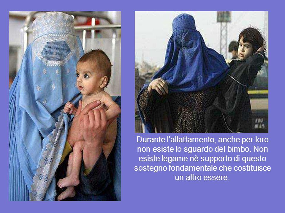 Non cè contatto visivo * Sotto il burka lo sguardo della mamma non esiste. Il suo viso non esiste, la sua voce è diversa e il contatto fisico è imposs