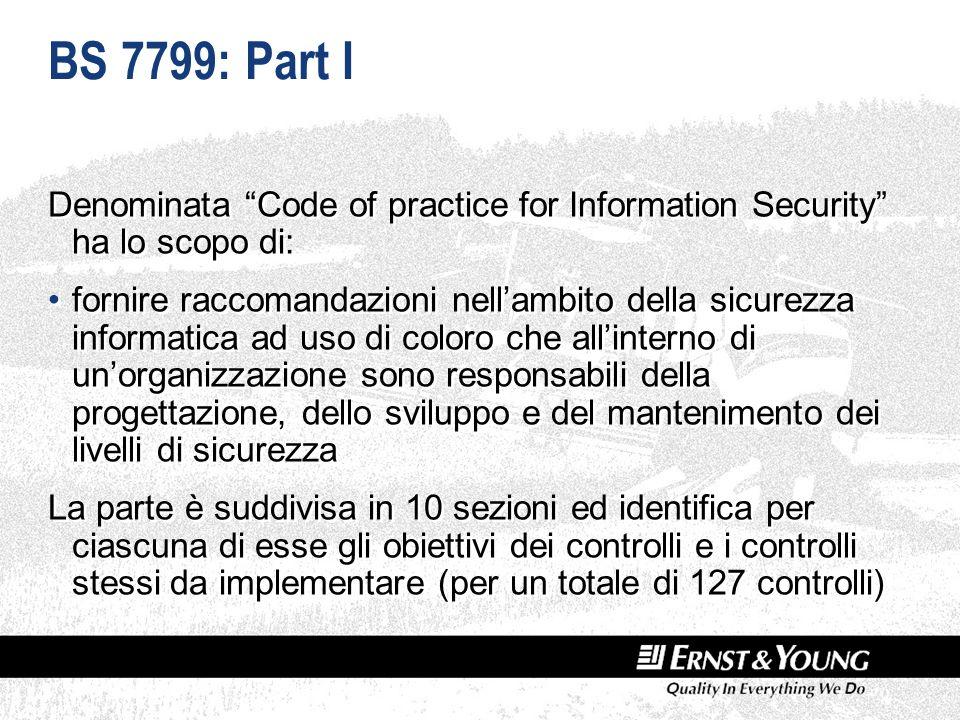 BS 7799: Part I Denominata Code of practice for Information Security ha lo scopo di: fornire raccomandazioni nellambito della sicurezza informatica ad uso di coloro che allinterno di unorganizzazione sono responsabili della progettazione, dello sviluppo e del mantenimento dei livelli di sicurezza La parte è suddivisa in 10 sezioni ed identifica per ciascuna di esse gli obiettivi dei controlli e i controlli stessi da implementare (per un totale di 127 controlli) Denominata Code of practice for Information Security ha lo scopo di: fornire raccomandazioni nellambito della sicurezza informatica ad uso di coloro che allinterno di unorganizzazione sono responsabili della progettazione, dello sviluppo e del mantenimento dei livelli di sicurezza La parte è suddivisa in 10 sezioni ed identifica per ciascuna di esse gli obiettivi dei controlli e i controlli stessi da implementare (per un totale di 127 controlli)