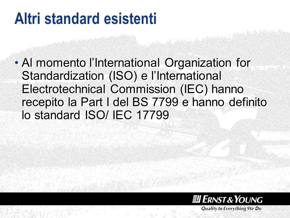 Altri standard esistenti Al momento lInternational Organization for Standardization (ISO) e lInternational Electrotechnical Commission (IEC) hanno recepito la Part I del BS 7799 e hanno definito lo standard ISO/ IEC 17799