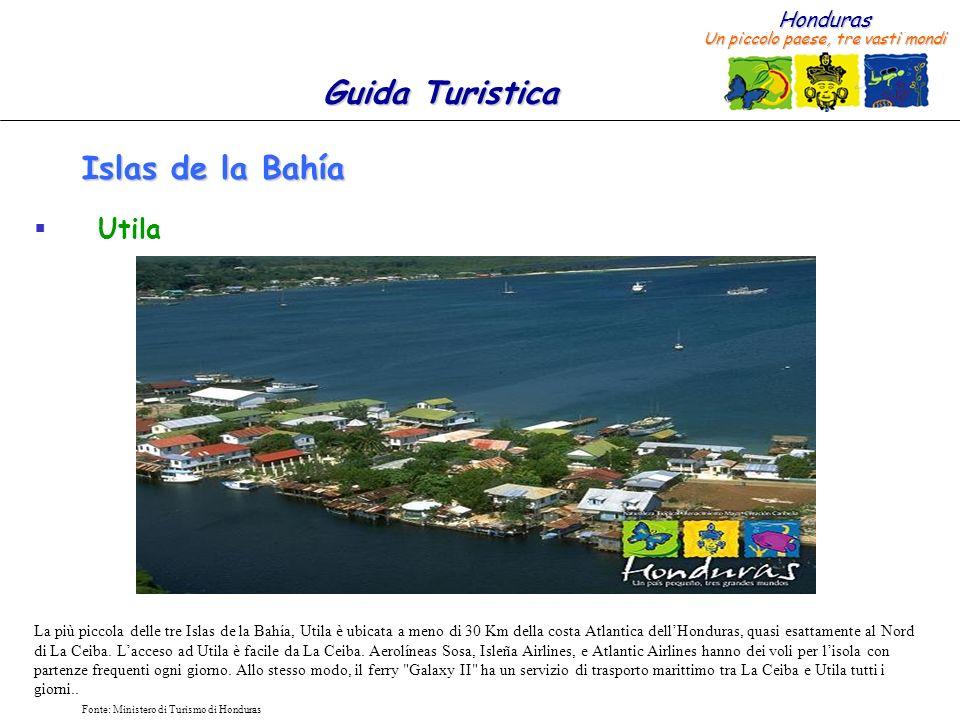 Honduras Un piccolo paese, tre vasti mondi Guida Turistica Fonte: Ministero di Turismo di Honduras Islas de la Bahía Utila La più piccola delle tre Is