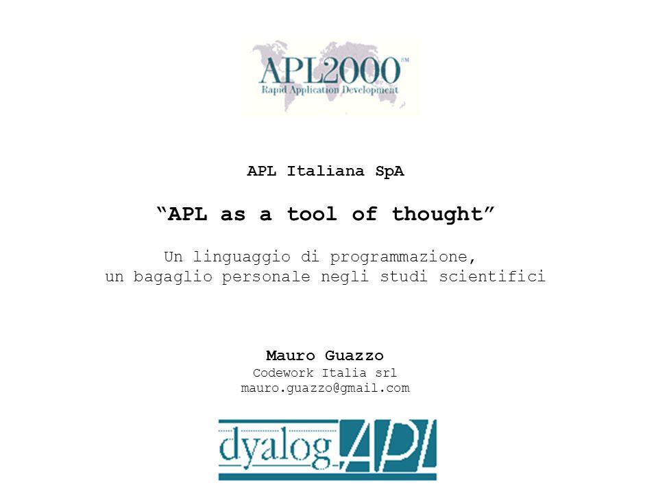APL Italiana SpA APL as a tool of thought Un linguaggio di programmazione, un bagaglio personale negli studi scientifici Mauro Guazzo Codework Italia
