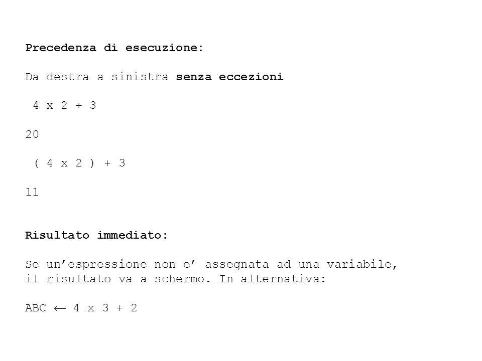 Precedenza di esecuzione: Da destra a sinistra senza eccezioni 4 x 2 + 3 20 ( 4 x 2 ) + 3 11 Risultato immediato: Se unespressione non e assegnata ad una variabile, il risultato va a schermo.
