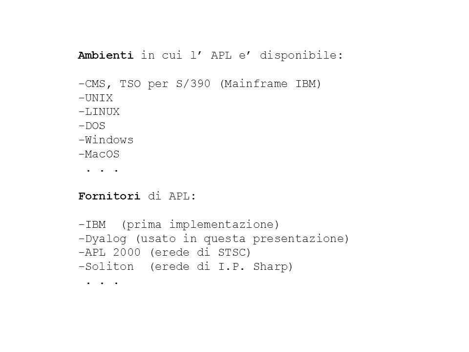 Ambienti in cui l APL e disponibile: -CMS, TSO per S/390 (Mainframe IBM) -UNIX -LINUX -DOS -Windows -MacOS...