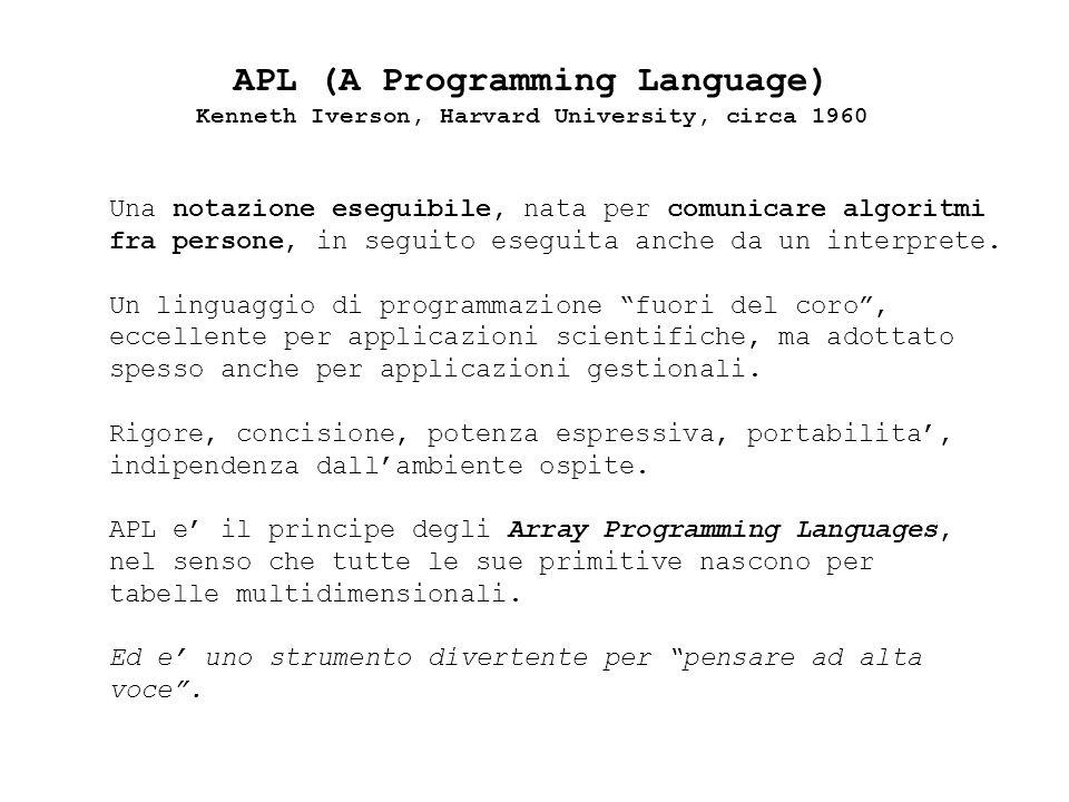 APL (A Programming Language) Kenneth Iverson, Harvard University, circa 1960 Una notazione eseguibile, nata per comunicare algoritmi fra persone, in seguito eseguita anche da un interprete.