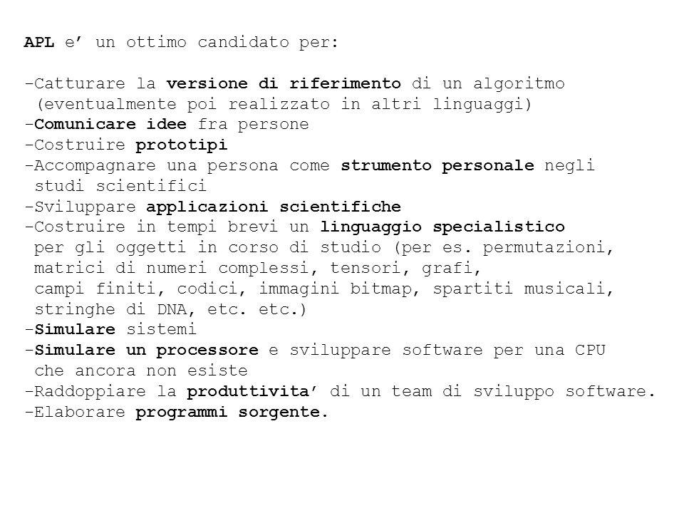APL e un ottimo candidato per: -Catturare la versione di riferimento di un algoritmo (eventualmente poi realizzato in altri linguaggi) -Comunicare ide