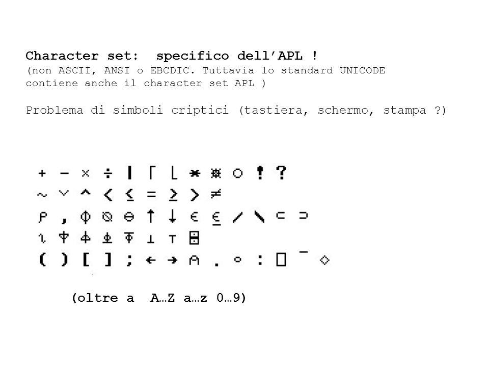 Character set: specifico dellAPL ! (non ASCII, ANSI o EBCDIC. Tuttavia lo standard UNICODE contiene anche il character set APL ) Problema di simboli c