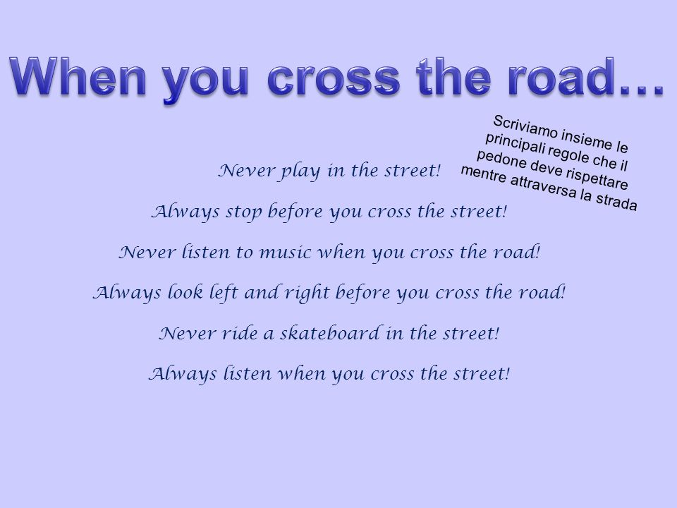 Never play in the street! Always stop before you cross the street! Never listen to music when you cross the road! Always look left and right before yo