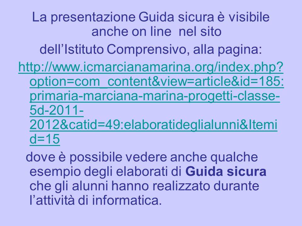 La presentazione Guida sicura è visibile anche on line nel sito dellIstituto Comprensivo, alla pagina: http://www.icmarcianamarina.org/index.php.