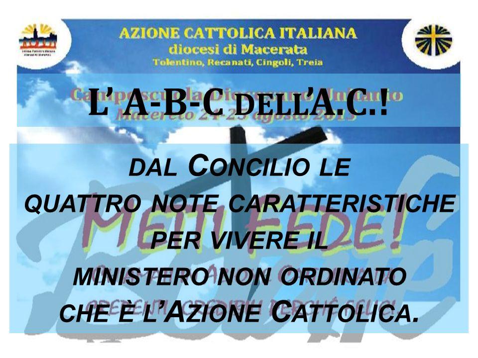 1 L A-B-C DELL A.C.! DAL C ONCILIO LE QUATTRO NOTE CARATTERISTICHE PER VIVERE IL MINISTERO NON ORDINATO CHE È L A ZIONE C ATTOLICA.