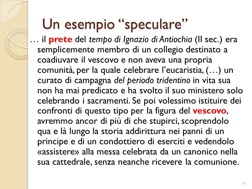 Un esempio speculare … il prete del tempo di Ignazio di Antiochia (II sec.) era semplicemente membro di un collegio destinato a coadiuvare il vescovo