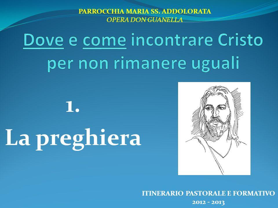 1. La preghiera PARROCCHIA MARIA SS. ADDOLORATA OPERA DON GUANELLA ITINERARIO PASTORALE E FORMATIVO 2012 - 2013