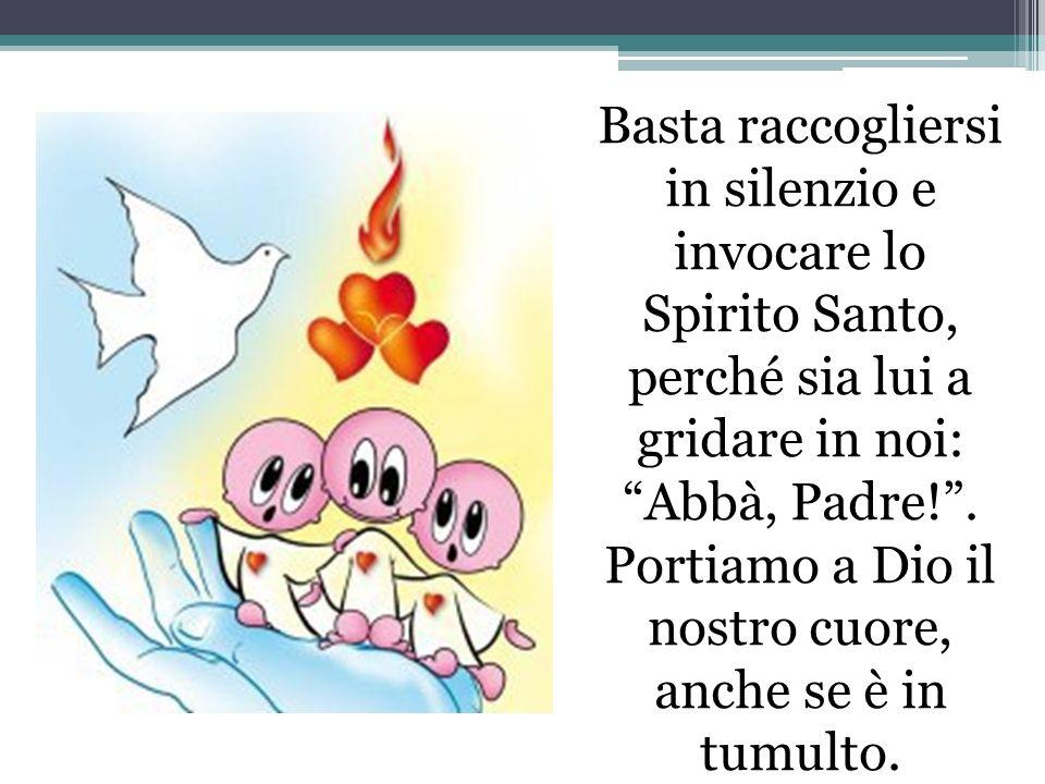 Basta raccogliersi in silenzio e invocare lo Spirito Santo, perché sia lui a gridare in noi: Abbà, Padre!. Portiamo a Dio il nostro cuore, anche se è