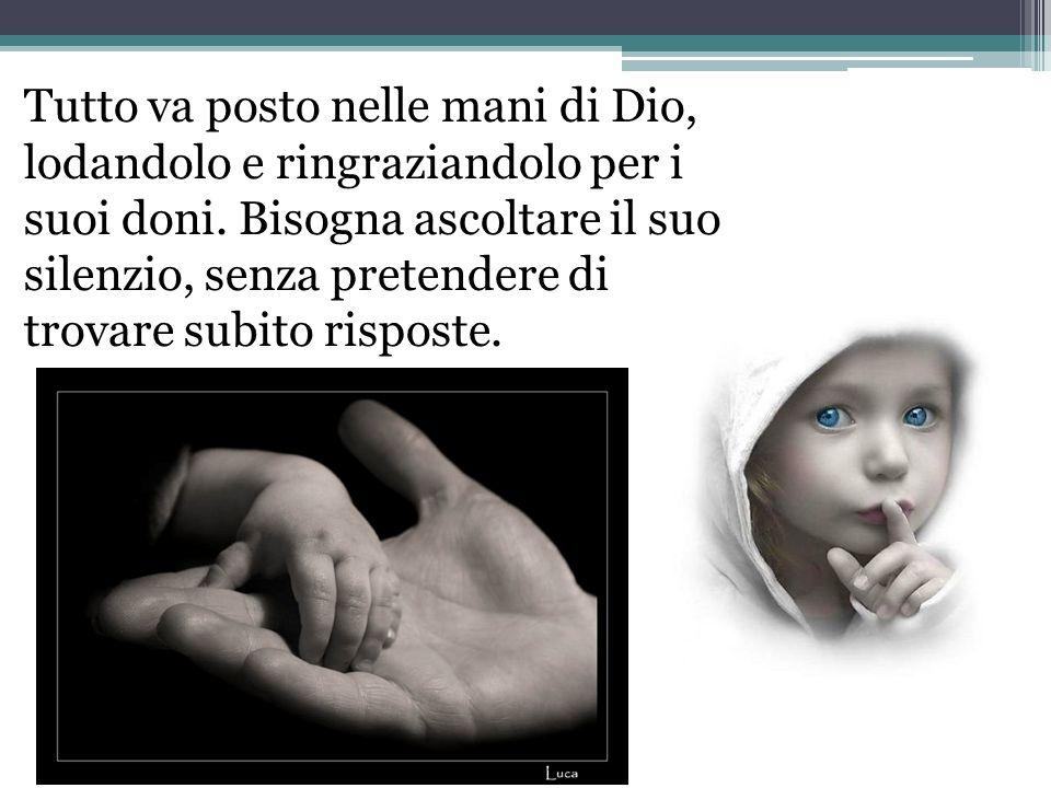 Tutto va posto nelle mani di Dio, lodandolo e ringraziandolo per i suoi doni. Bisogna ascoltare il suo silenzio, senza pretendere di trovare subito r