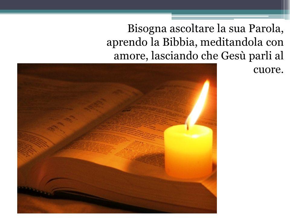 Bisogna ascoltare la sua Parola, aprendo la Bibbia, meditandola con amore, lasciando che Gesù parli al cuore.