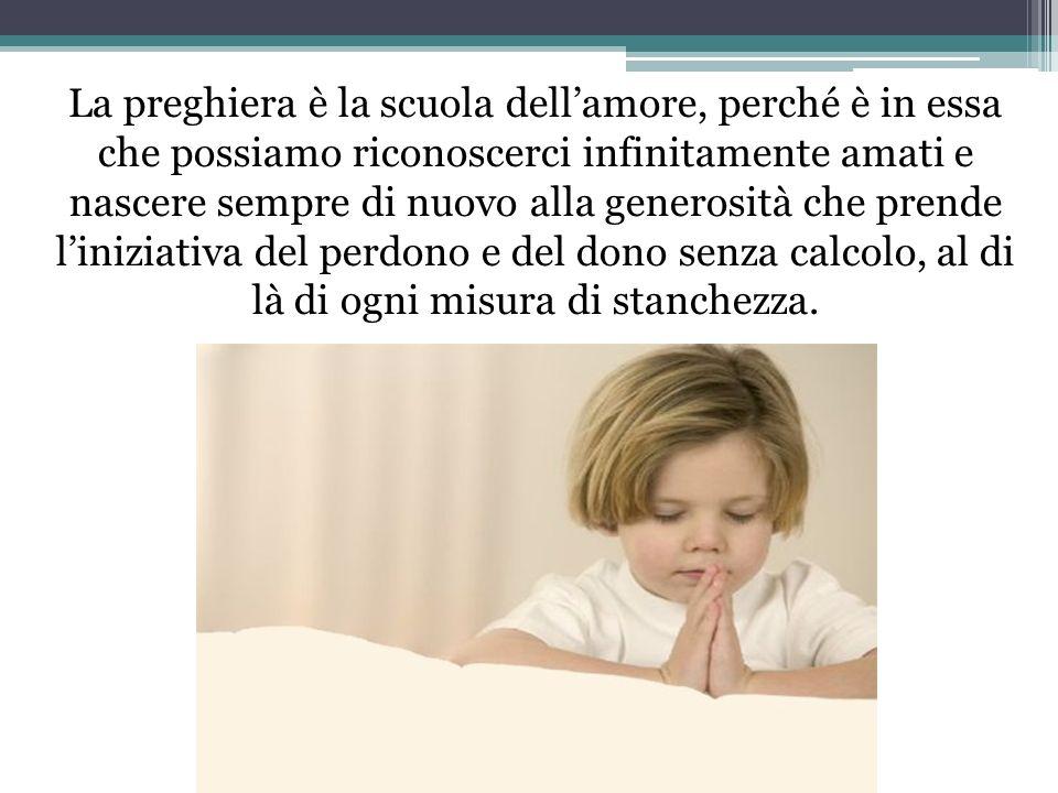 La preghiera è la scuola dellamore, perché è in essa che possiamo riconoscerci infinitamente amati e nascere sempre di nuovo alla generosità che pren