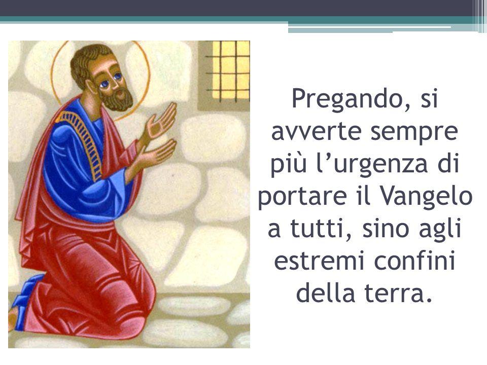 Pregando, si avverte sempre più lurgenza di portare il Vangelo a tutti, sino agli estremi confini della terra.