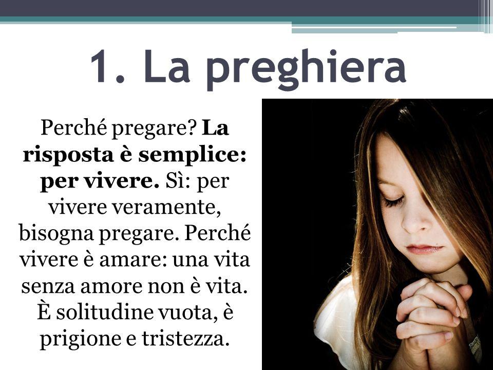 1. La preghiera Perché pregare? La risposta è semplice: per vivere. Sì: per vivere veramente, bisogna pregare. Perché vivere è amare: una vita senza a