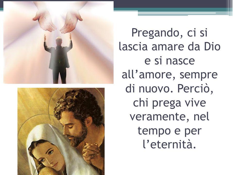 Pregando, ci si lascia amare da Dio e si nasce allamore, sempre di nuovo. Perciò, chi prega vive veramente, nel tempo e per leternità.