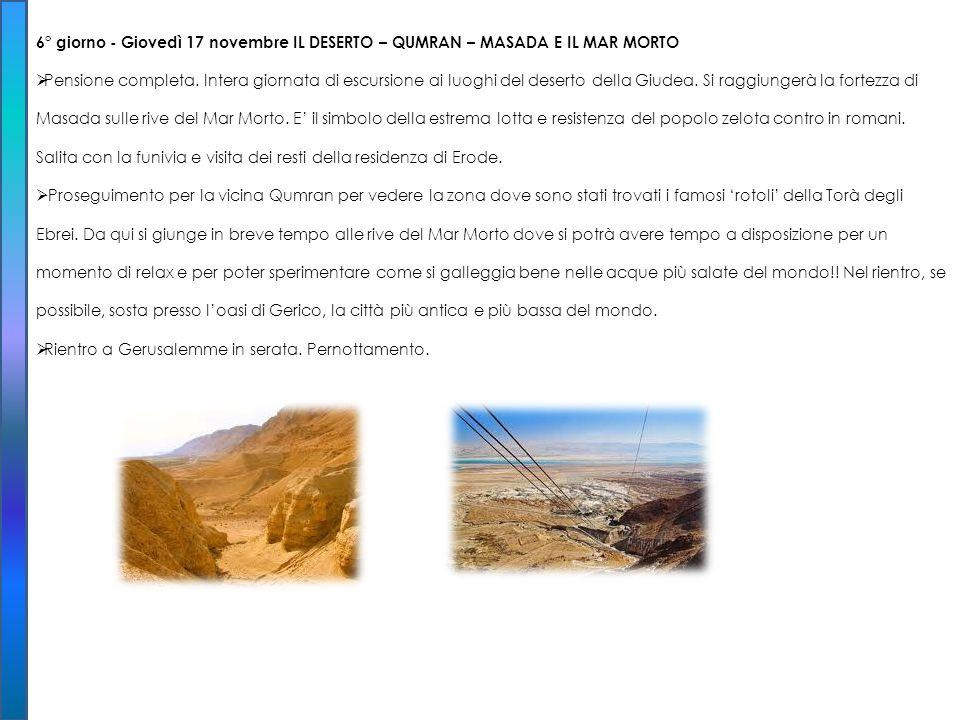 6° giorno - Giovedì 17 novembre IL DESERTO – QUMRAN – MASADA E IL MAR MORTO Pensione completa. Intera giornata di escursione ai luoghi del deserto del