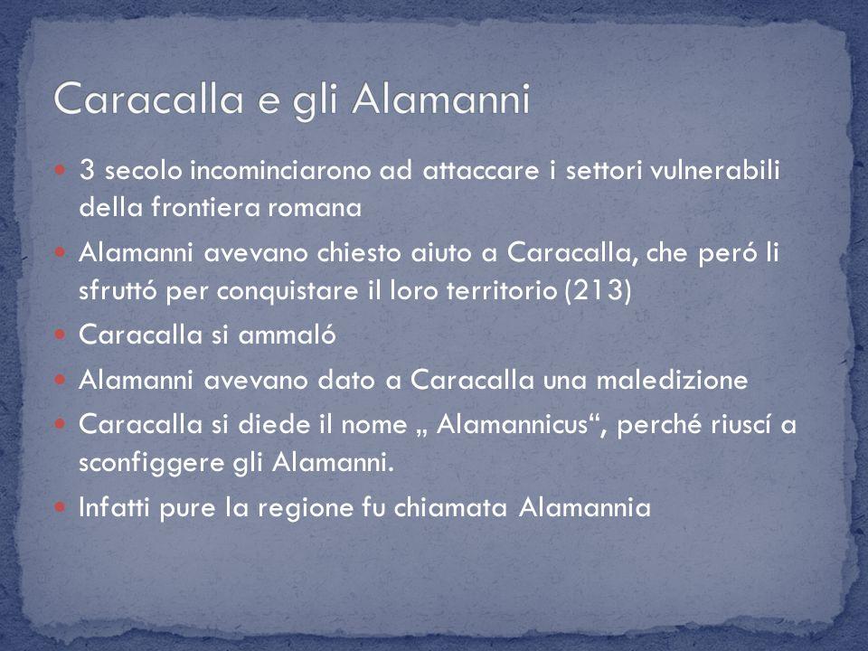 3 secolo incominciarono ad attaccare i settori vulnerabili della frontiera romana Alamanni avevano chiesto aiuto a Caracalla, che peró li sfruttó per