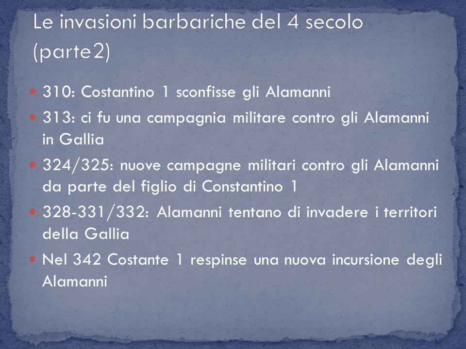 310: Costantino 1 sconfisse gli Alamanni 313: ci fu una campagnia militare contro gli Alamanni in Gallia 324/325: nuove campagne militari contro gli A
