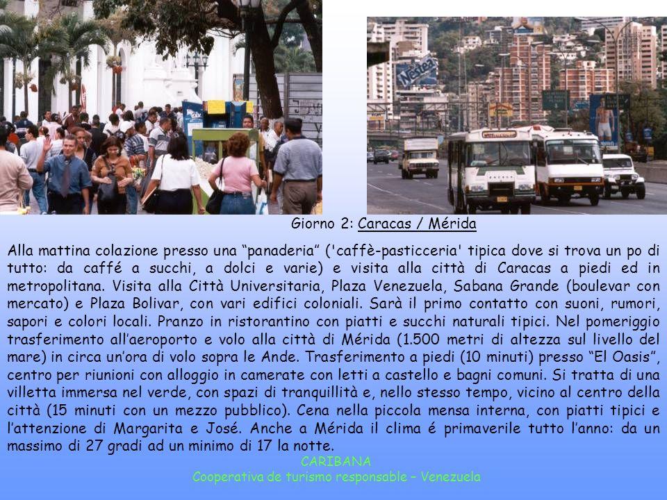 CARIBANA Cooperativa de turismo responsable – Venezuela Giorno 2: Caracas / Mérida Alla mattina colazione presso una panaderia ( caffè-pasticceria tipica dove si trova un po di tutto: da caffé a succhi, a dolci e varie) e visita alla città di Caracas a piedi ed in metropolitana.