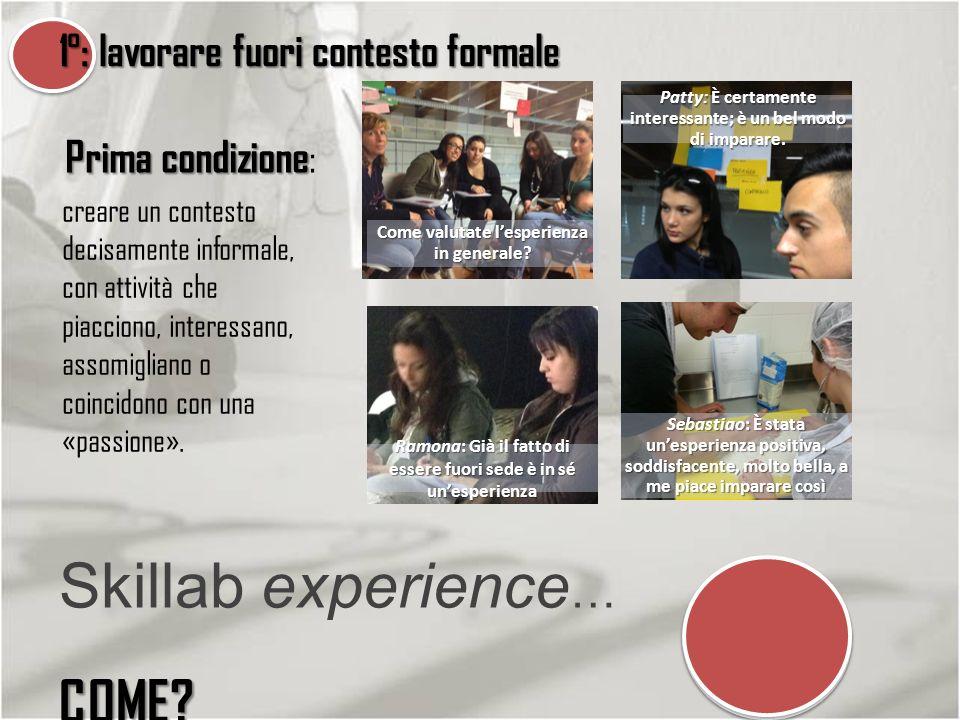 1°: lavorare fuori contesto formale COME? Skillab experience … COME? creare un contesto decisamente informale, con attività che piacciono, interessano