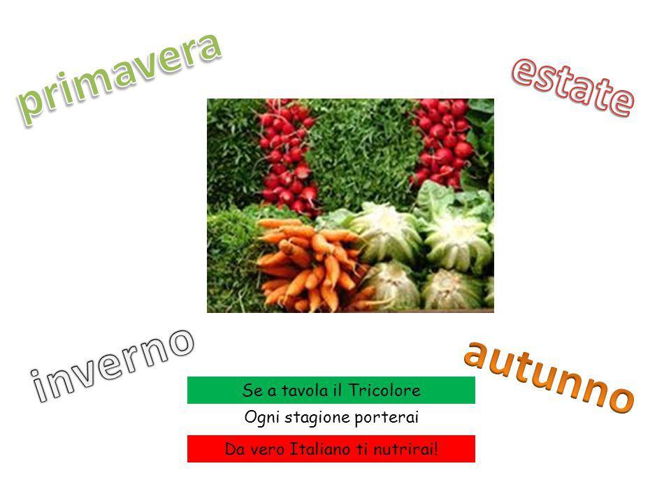 Se a tavola il Tricolore Ogni stagione porterai Da vero Italiano ti nutrirai!