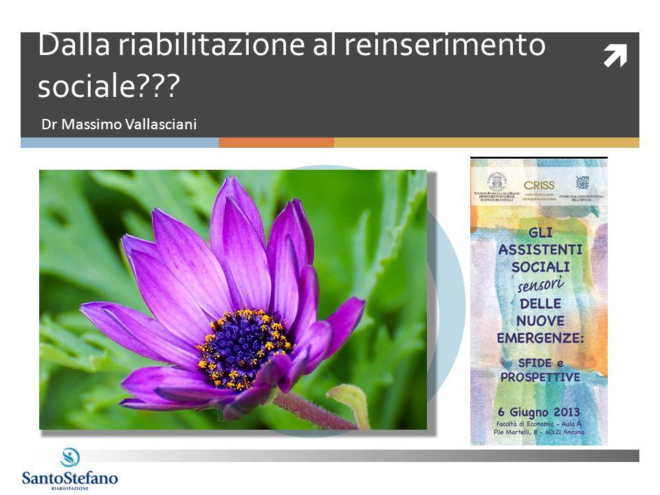 Dalla riabilitazione al reinserimento sociale??? Dr Massimo Vallasciani