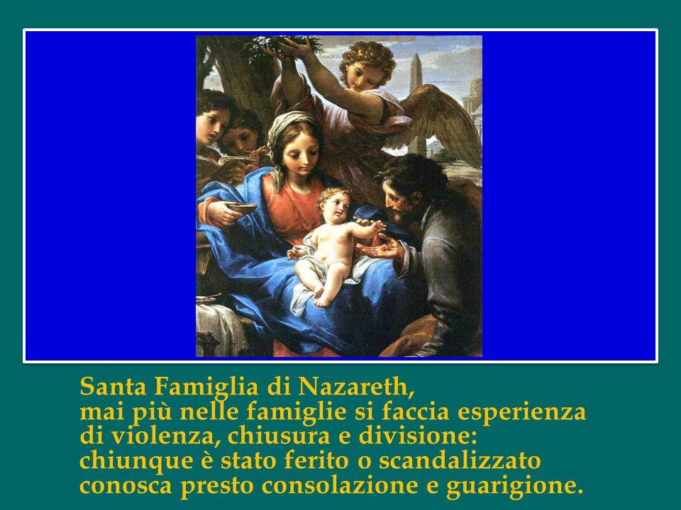 Santa Famiglia di Nazareth, rendi anche le nostre famiglie luoghi di comunione e cenacoli di preghiera, autentiche scuole del Vangelo e piccole Chiese