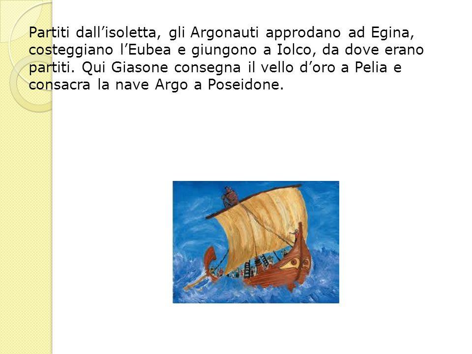 Partiti dallisoletta, gli Argonauti approdano ad Egina, costeggiano lEubea e giungono a Iolco, da dove erano partiti. Qui Giasone consegna il vello do