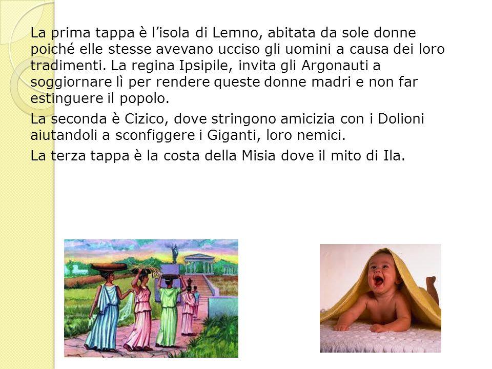 La prima tappa è lisola di Lemno, abitata da sole donne poiché elle stesse avevano ucciso gli uomini a causa dei loro tradimenti. La regina Ipsipile,