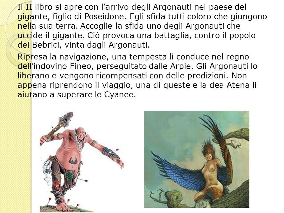 Il II libro si apre con larrivo degli Argonauti nel paese del gigante, figlio di Poseidone. Egli sfida tutti coloro che giungono nella sua terra. Acco
