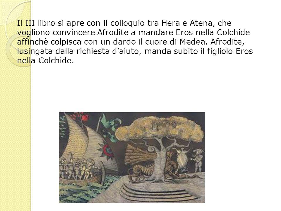 Il III libro si apre con il colloquio tra Hera e Atena, che vogliono convincere Afrodite a mandare Eros nella Colchide affinchè colpisca con un dardo