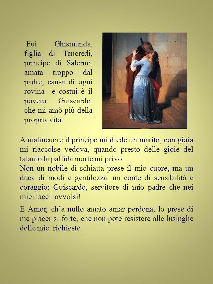 Fui Ghismunda, figlia di Tancredi, principe di Salerno, amata troppo dal padre, causa di ogni rovina e costui è il povero Guiscardo, che mi amò più de